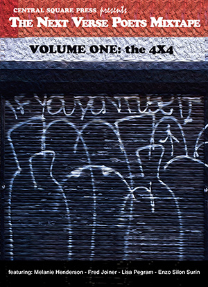 The Next Verse Poets Mixtape Volume One: the 4 X 4  featuring: Melanie Henderson, Fred Joiner, Lisa Pegram, & Enzo Silon Surin  $12.00  5 x 7 | 64 pages | Poetry  ISBN 978-1-941604-02-1